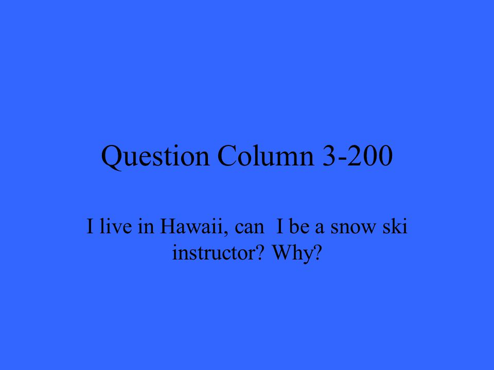 Question Column 3-200 I live in Hawaii, can I be a snow ski instructor? Why?