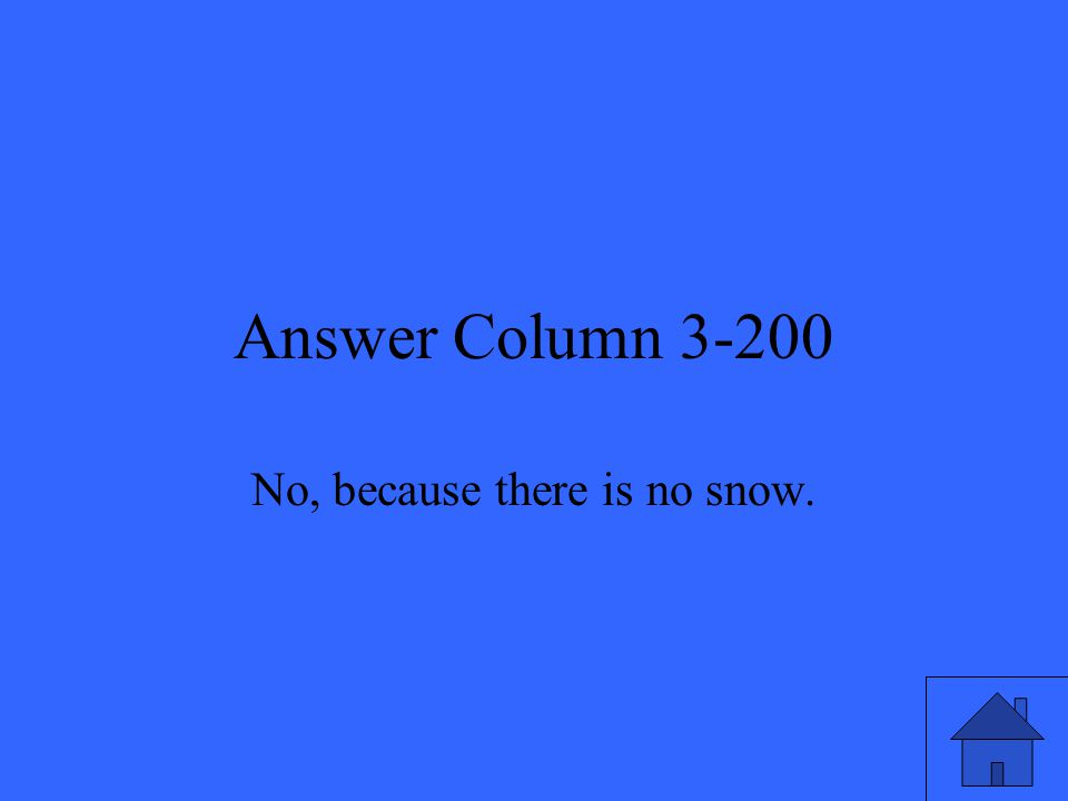 Answer Column 3-200 No, because there is no snow.