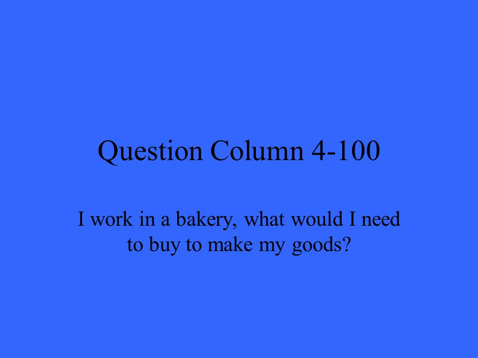 Question Column 4-100 I work in a bakery, what would I need to buy to make my goods?