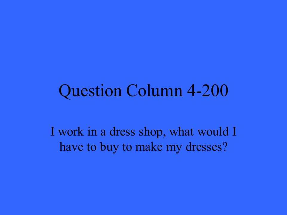 Question Column 4-200 I work in a dress shop, what would I have to buy to make my dresses?