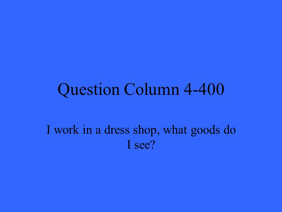 Question Column 4-400 I work in a dress shop, what goods do I see?