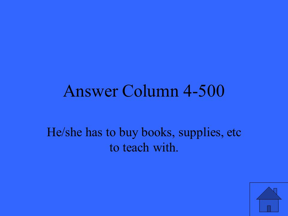 Answer Column 4-500 He/she has to buy books, supplies, etc to teach with.