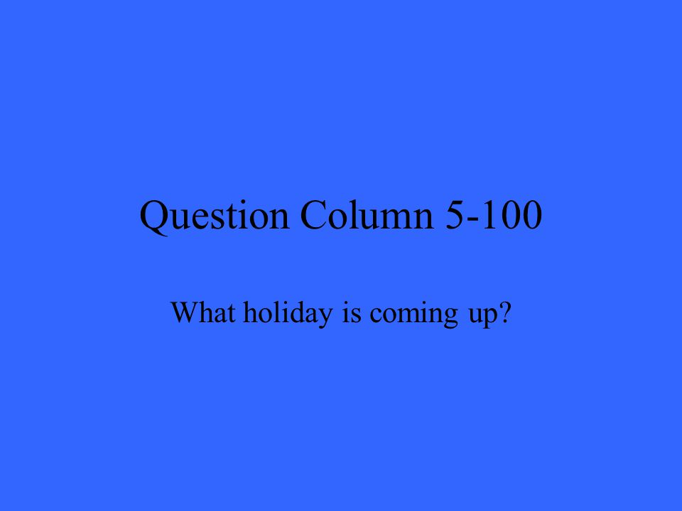 Question Column 5-100 What holiday is coming up?