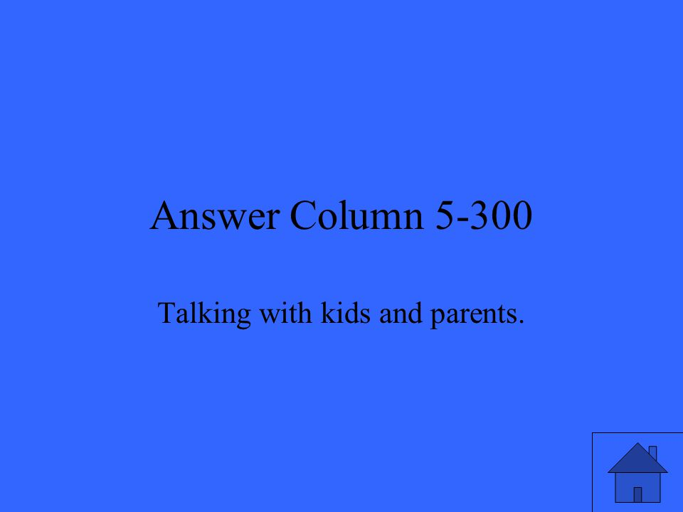 Answer Column 5-300 Talking with kids and parents.