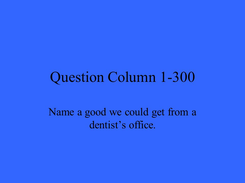 Question Column 1-300 Name a good we could get from a dentists office.