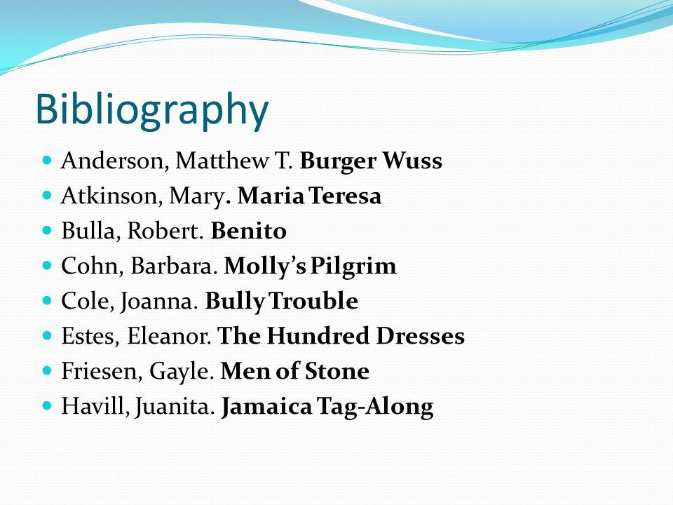 Bibliography Anderson, Matthew T. Burger Wuss Atkinson, Mary. Maria Teresa Bulla, Robert. Benito Cohn, Barbara. Mollys Pilgrim Cole, Joanna. Bully Tro