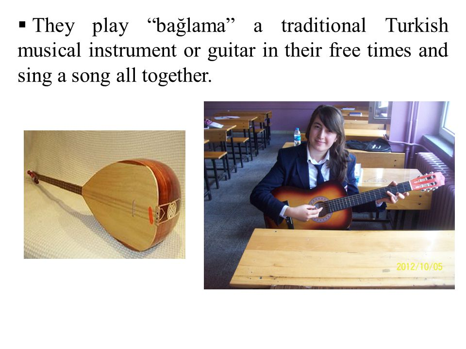 They play bağlama a traditional Turkish musical instrument or guitar in their free times and sing a song all together.