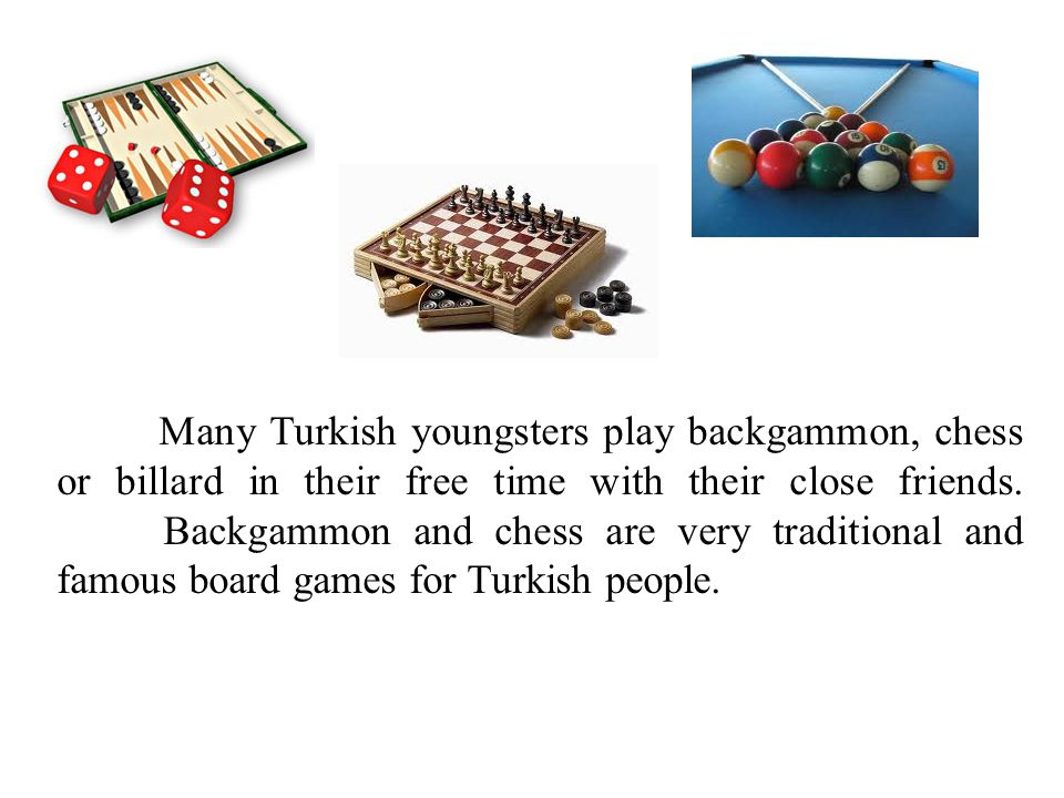 Many Turkish youngsters play backgammon, chess or billard in their free time with their close friends.