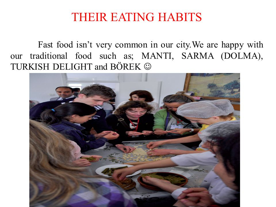 THEIR EATING HABITS Fast food isnt very common in our city.We are happy with our traditional food such as; MANTI, SARMA (DOLMA), TURKISH DELIGHT and BÖREK