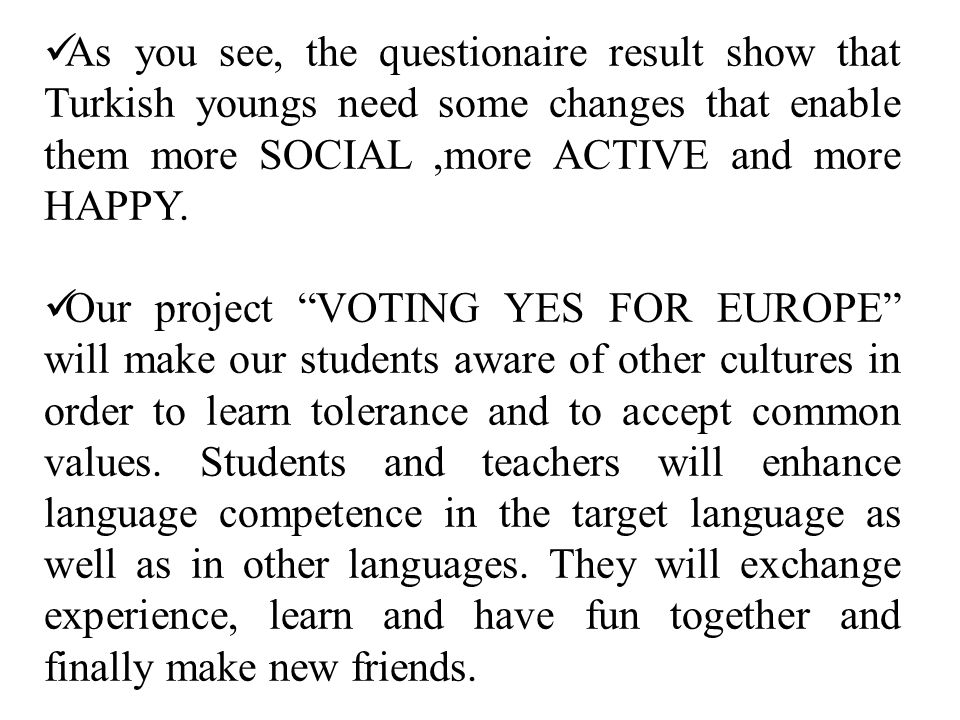 As you see, the questionaire result show that Turkish youngs need some changes that enable them more SOCIAL,more ACTIVE and more HAPPY.