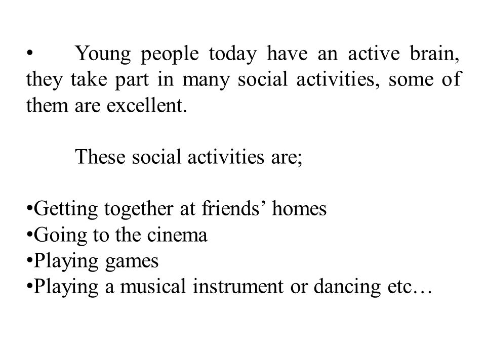 Young people today have an active brain, they take part in many social activities, some of them are excellent.