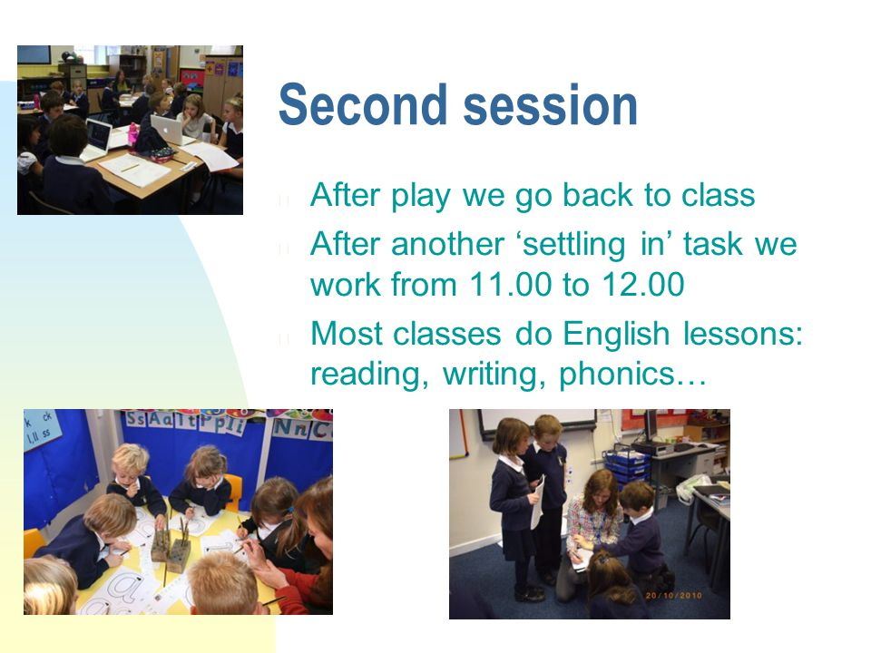Second session n After play we go back to class n After another settling in task we work from 11.00 to 12.00 n Most classes do English lessons: reading, writing, phonics…