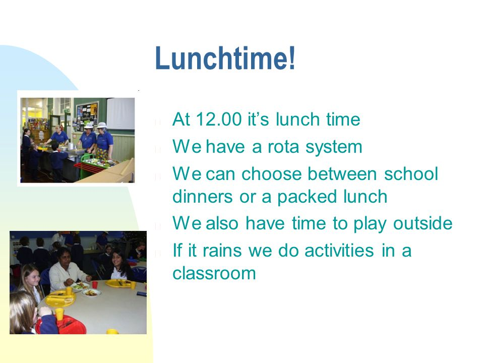 Lunchtime! n At 12.00 its lunch time n We have a rota system n We can choose between school dinners or a packed lunch n We also have time to play outs