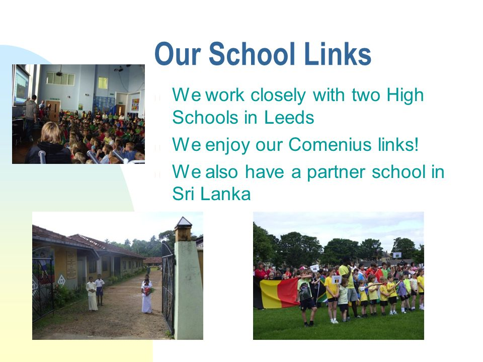 Our School Links n We work closely with two High Schools in Leeds n We enjoy our Comenius links.