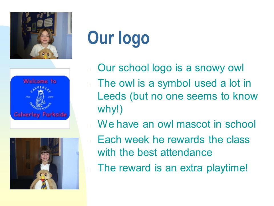 Our logo n Our school logo is a snowy owl n The owl is a symbol used a lot in Leeds (but no one seems to know why!) n We have an owl mascot in school n Each week he rewards the class with the best attendance n The reward is an extra playtime!