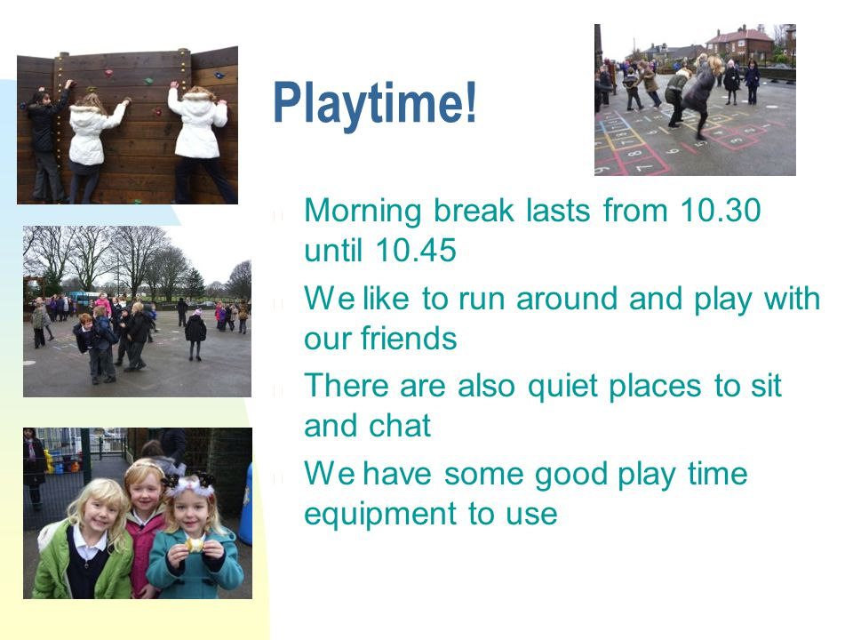 Playtime! n Morning break lasts from 10.30 until 10.45 n We like to run around and play with our friends n There are also quiet places to sit and chat