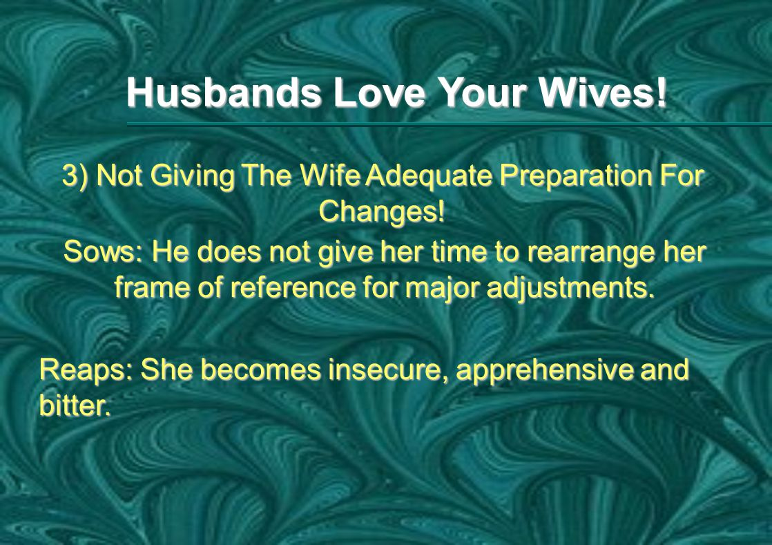 Husbands Love Your Wives. 3) Not Giving The Wife Adequate Preparation For Changes.