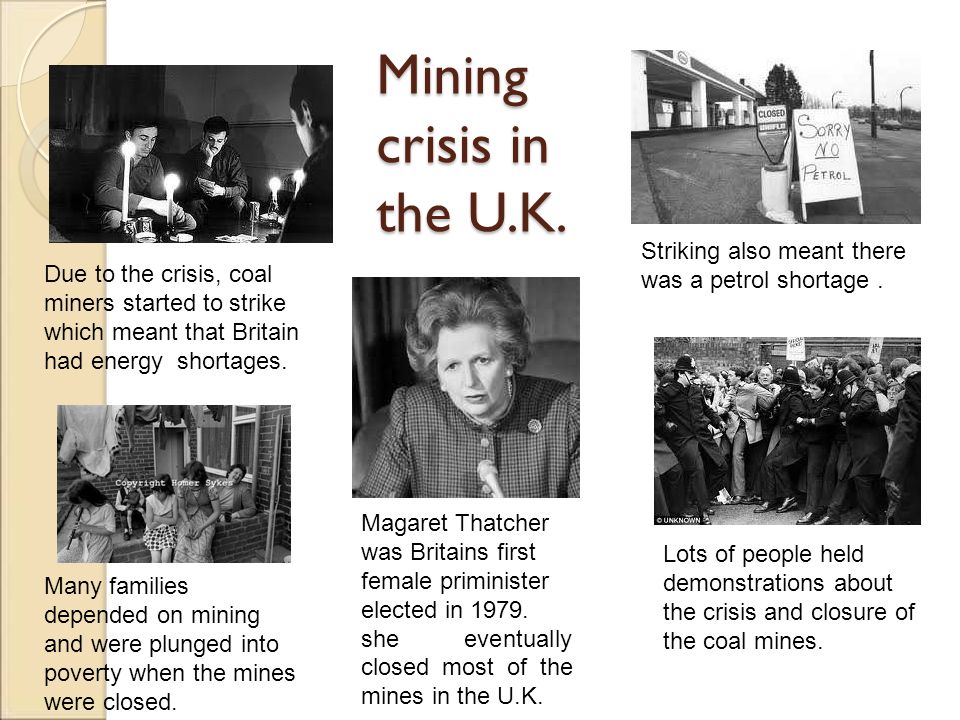 Mining crisis in the U.K. Magaret Thatcher was Britains first female priminister elected in 1979. she eventually closed most of the mines in the U.K.