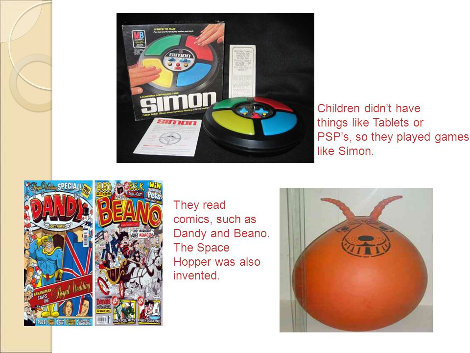 hh Children didnt have things like Tablets or PSPs, so they played games like Simon. They read comics, such as Dandy and Beano. The Space Hopper was a