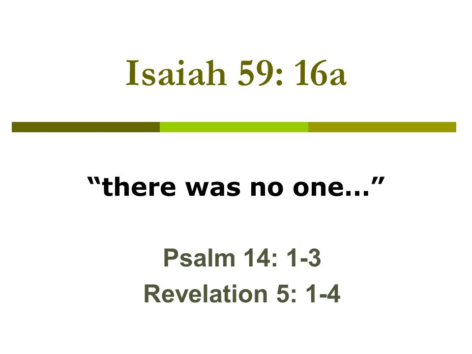 Isaiah 59: 16a there was no one… Psalm 14: 1-3 Revelation 5: 1-4