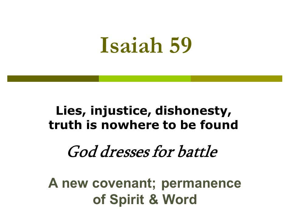 Isaiah 59 Lies, injustice, dishonesty, truth is nowhere to be found God dresses for battle A new covenant; permanence of Spirit & Word