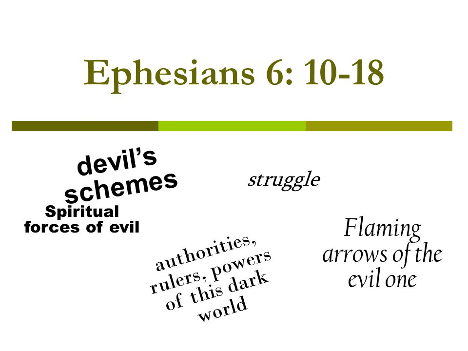 Ephesians 6: Spiritual forces of evil Flaming arrows of the evil one authorities, rulers, powers of this dark world devils schemes struggle