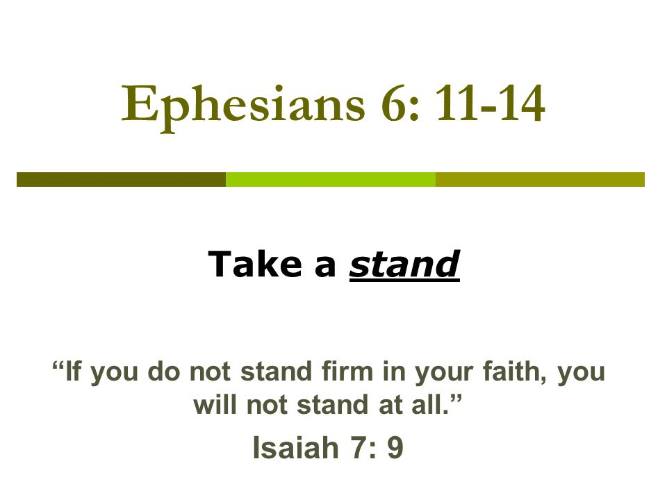 Ephesians 6: Take a stand If you do not stand firm in your faith, you will not stand at all.