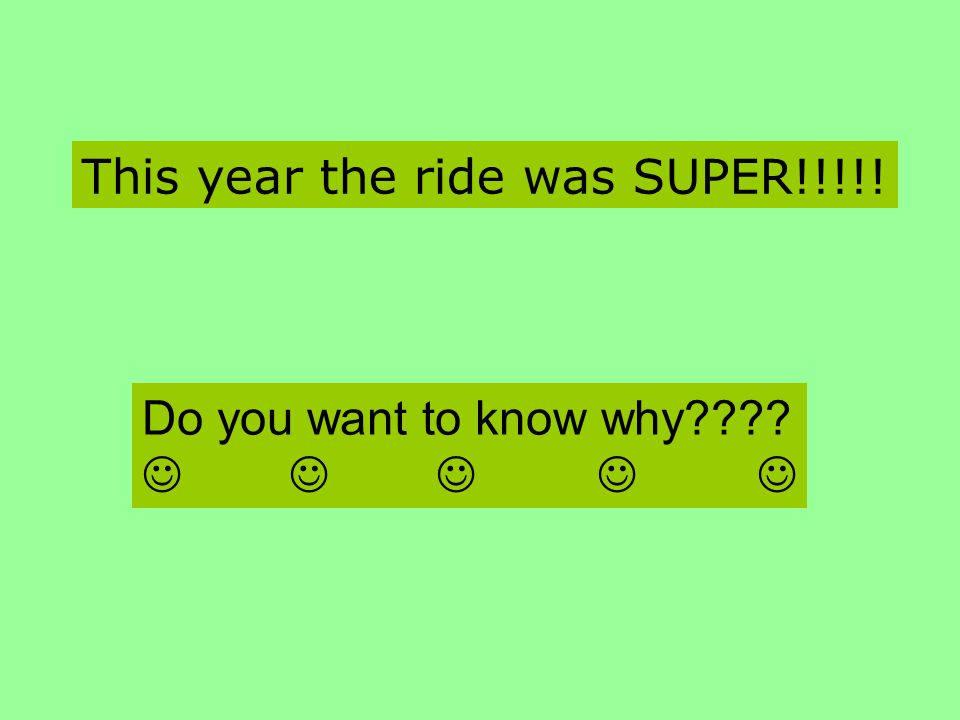 This year the ride was SUPER!!!!! Do you want to know why????