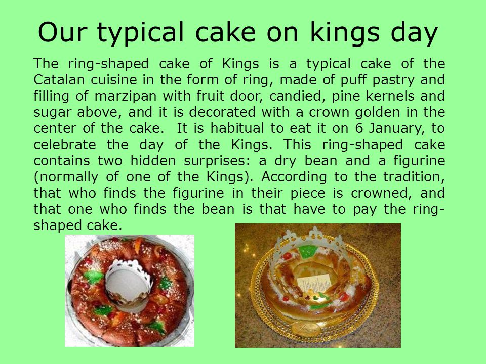 The ring-shaped cake of Kings is a typical cake of the Catalan cuisine in the form of ring, made of puff pastry and filling of marzipan with fruit door, candied, pine kernels and sugar above, and it is decorated with a crown golden in the center of the cake.
