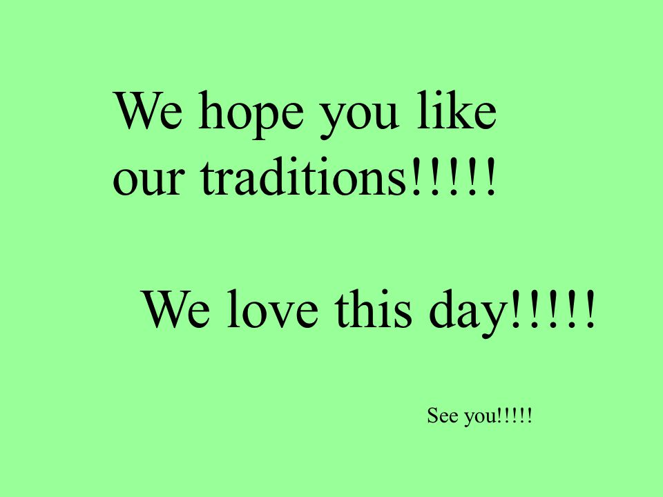 We hope you like our traditions!!!!! We love this day!!!!! See you!!!!!