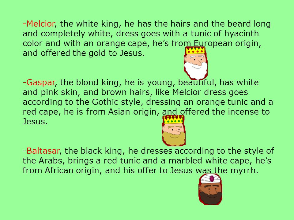 -Melcior, the white king, he has the hairs and the beard long and completely white, dress goes with a tunic of hyacinth color and with an orange cape, hes from European origin, and offered the gold to Jesus.