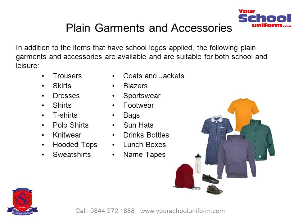 Call: 0844 272 1888 www.yourschooluniform.com Plain Garments and Accessories In addition to the items that have school logos applied, the following plain garments and accessories are available and are suitable for both school and leisure: Trousers Skirts Dresses Shirts T-shirts Polo Shirts Knitwear Hooded Tops Sweatshirts Coats and Jackets Blazers Sportswear Footwear Bags Sun Hats Drinks Bottles Lunch Boxes Name Tapes