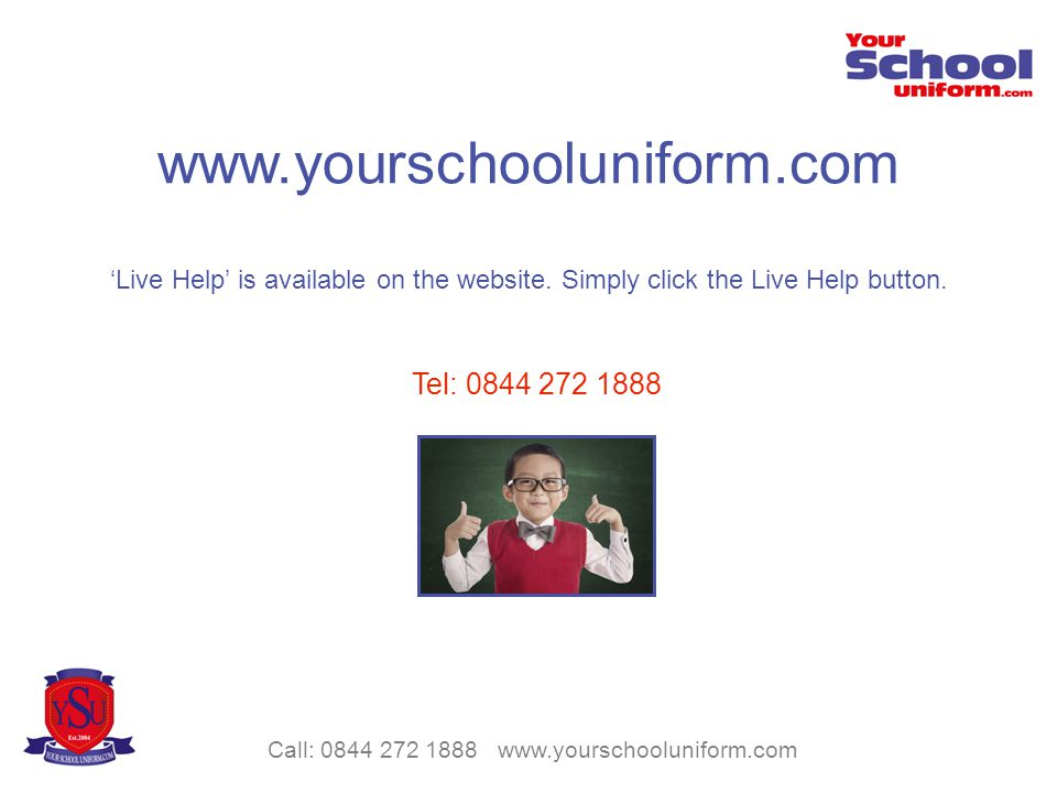 Call: 0844 272 1888 www.yourschooluniform.com www.yourschooluniform.com Live Help is available on the website.