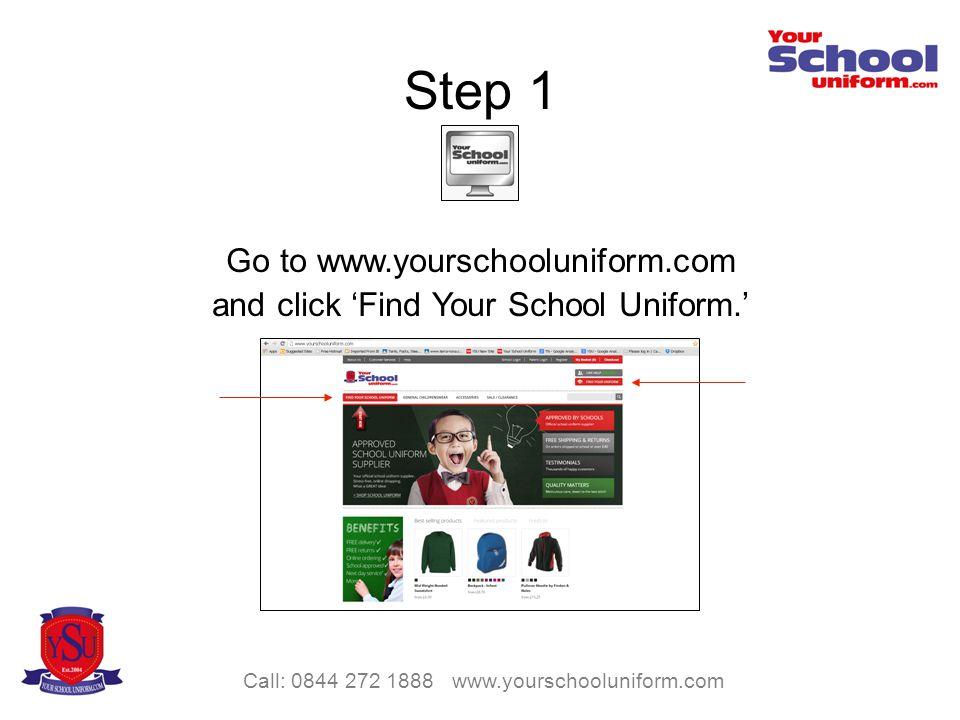 Call: 0844 272 1888 www.yourschooluniform.com Step 1 Go to www.yourschooluniform.com and click Find Your School Uniform.