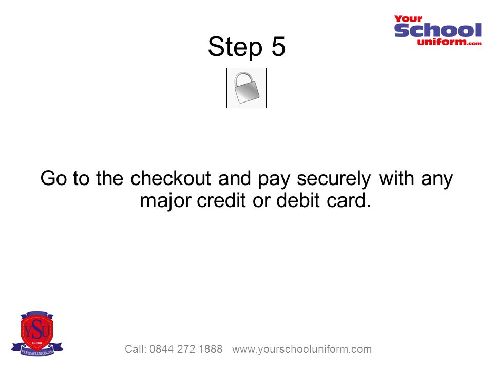 Call: 0844 272 1888 www.yourschooluniform.com Step 5 Go to the checkout and pay securely with any major credit or debit card.