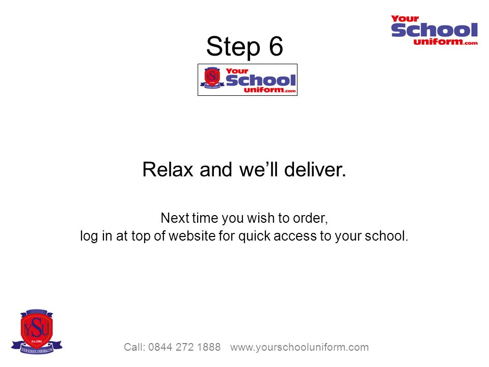 Call: 0844 272 1888 www.yourschooluniform.com Step 6 Relax and well deliver.