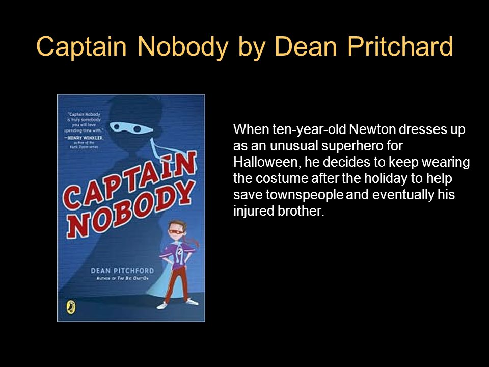 Captain Nobody by Dean Pritchard When ten-year-old Newton dresses up as an unusual superhero for Halloween, he decides to keep wearing the costume after the holiday to help save townspeople and eventually his injured brother.