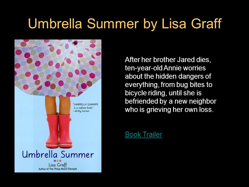 Umbrella Summer by Lisa Graff After her brother Jared dies, ten-year-old Annie worries about the hidden dangers of everything, from bug bites to bicycle riding, until she is befriended by a new neighbor who is grieving her own loss.