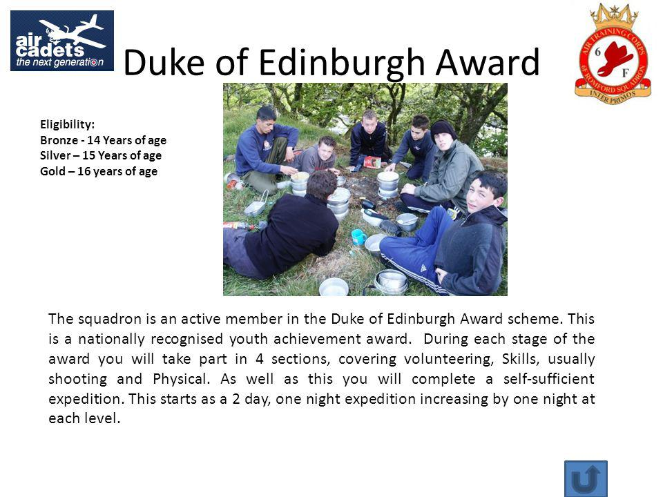 Duke of Edinburgh Award Eligibility: Bronze - 14 Years of age Silver – 15 Years of age Gold – 16 years of age The squadron is an active member in the