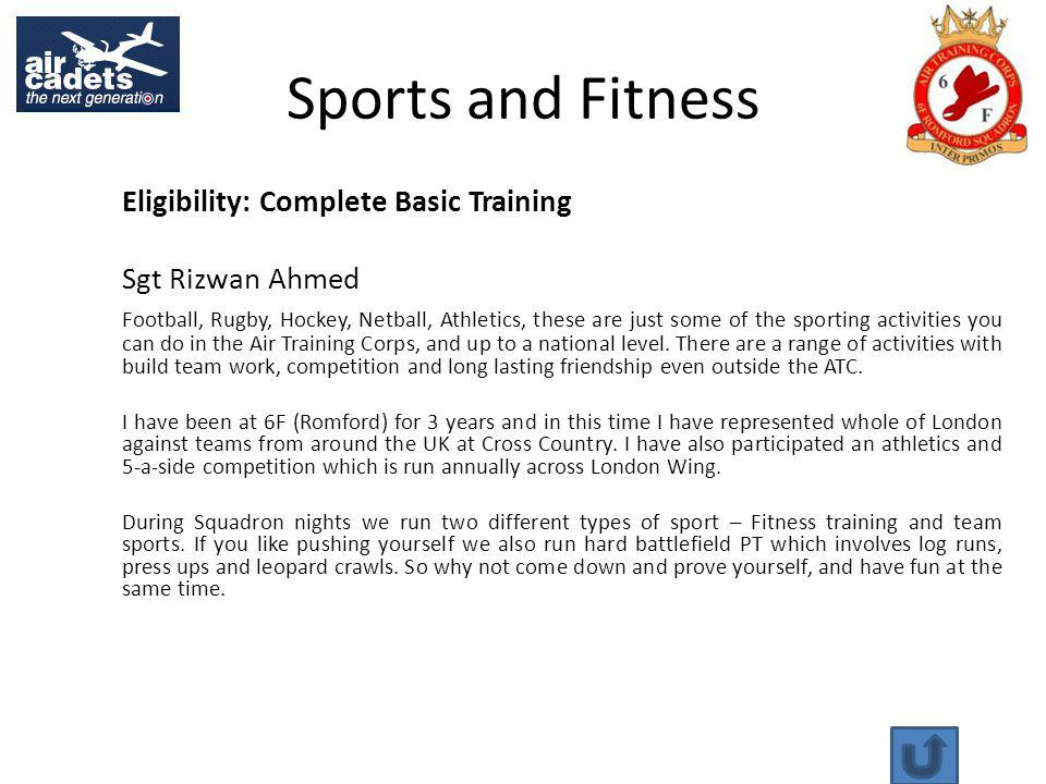 Sports and Fitness Eligibility: Complete Basic Training Sgt Rizwan Ahmed Football, Rugby, Hockey, Netball, Athletics, these are just some of the sporting activities you can do in the Air Training Corps, and up to a national level.