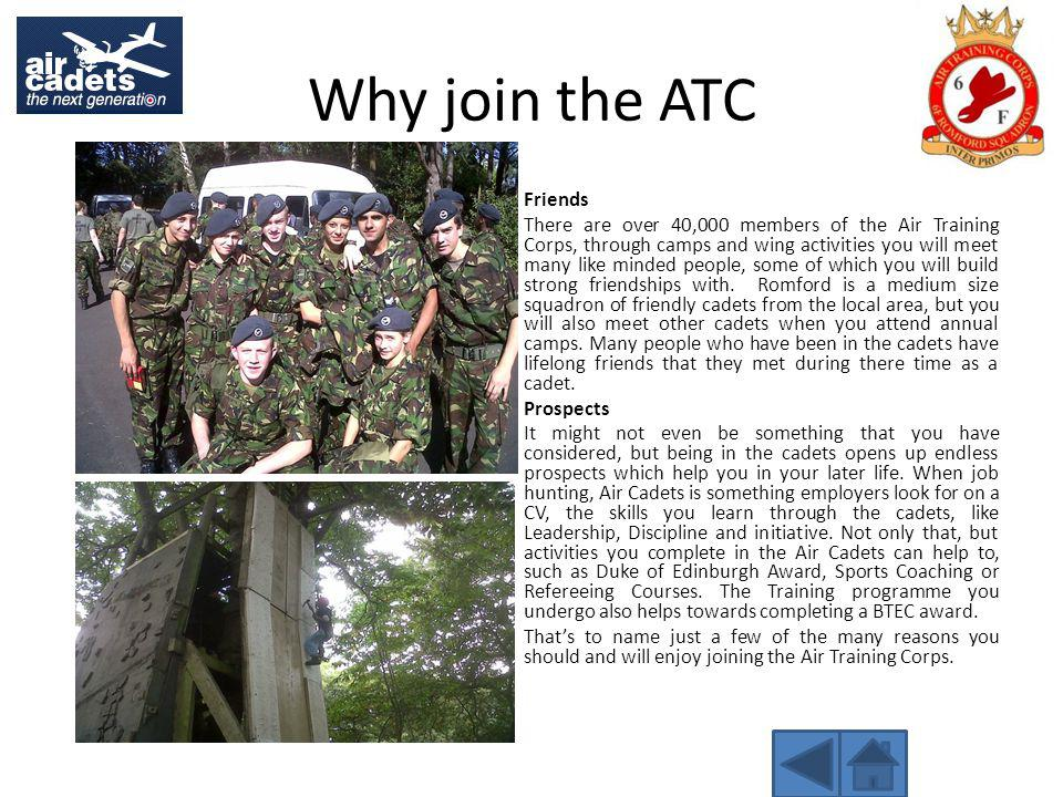 Why join the ATC Friends There are over 40,000 members of the Air Training Corps, through camps and wing activities you will meet many like minded people, some of which you will build strong friendships with.