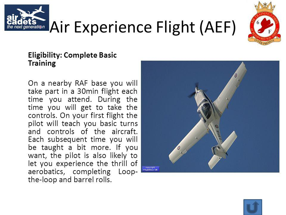Air Experience Flight (AEF) Eligibility: Complete Basic Training On a nearby RAF base you will take part in a 30min flight each time you attend.