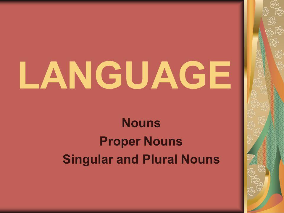 LANGUAGE Nouns Proper Nouns Singular and Plural Nouns