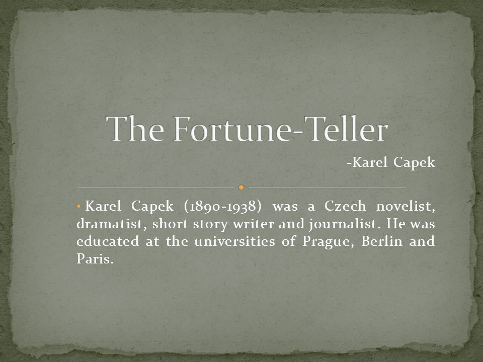 -Karel Capek Karel Capek (1890-1938) was a Czech novelist, dramatist, short story writer and journalist. He was educated at the universities of Prague