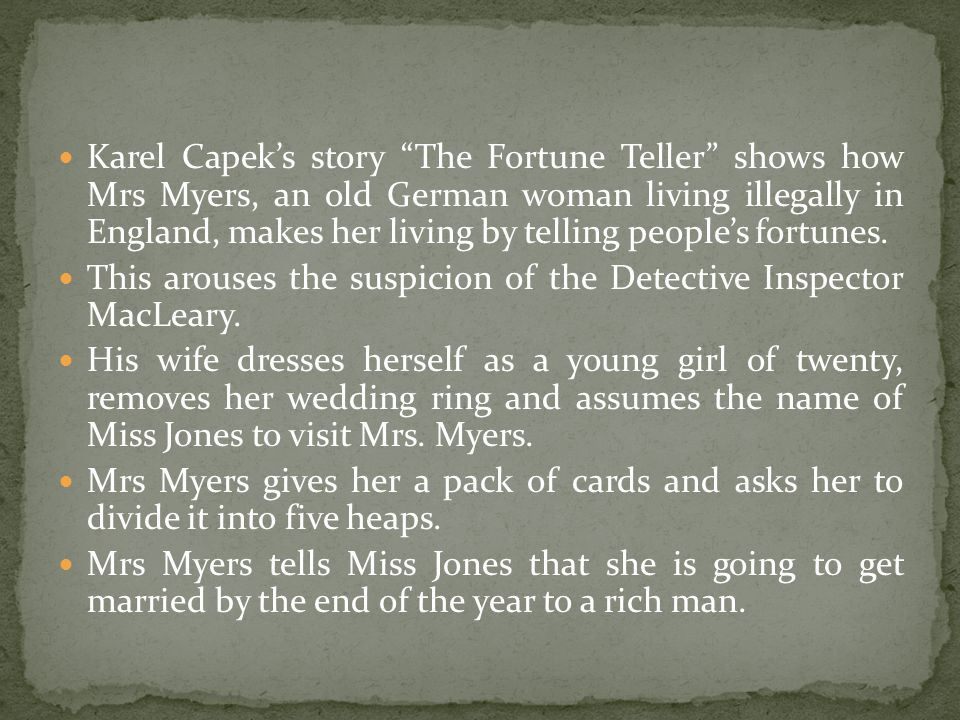 Karel Capeks story The Fortune Teller shows how Mrs Myers, an old German woman living illegally in England, makes her living by telling peoples fortun