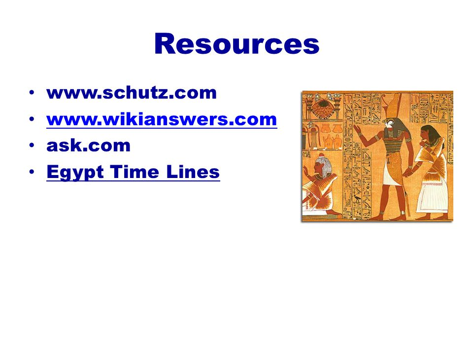 Resources www.schutz.com www.wikianswers.com ask.com Egypt Time Lines
