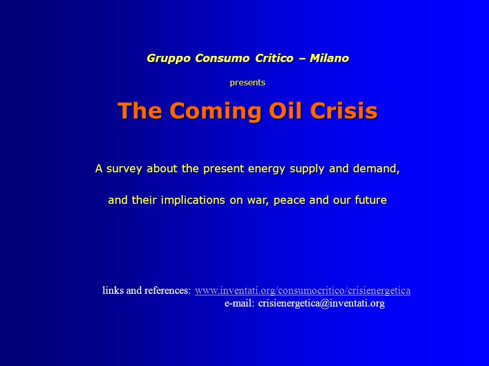 Gruppo Consumo Critico – Milano presents The Coming Oil Crisis A survey about the present energy supply and demand, and their implications on war, peace and our future links and references: www.inventati.org/consumocritico/crisienergeticawww.inventati.org/consumocritico/crisienergetica e-mail: crisienergetica@inventati.org