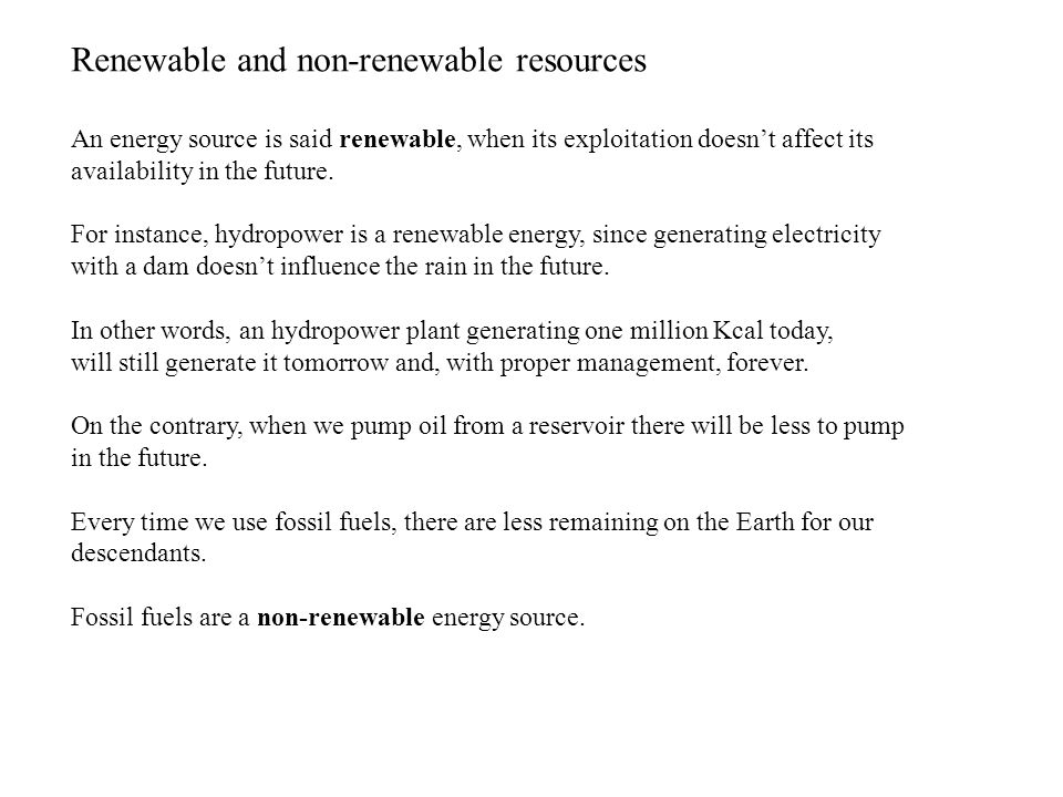 Renewable and non-renewable resources An energy source is said renewable, when its exploitation doesnt affect its availability in the future.