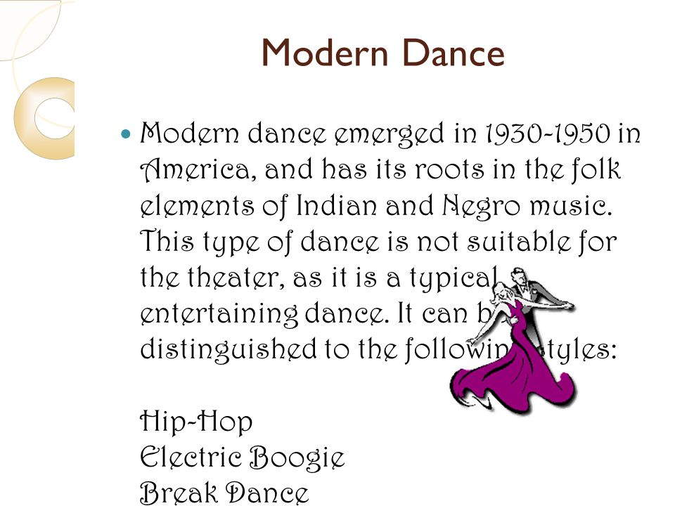Modern Dance Modern dance emerged in 1930-1950 in America, and has its roots in the folk elements of Indian and Negro music. This type of dance is not