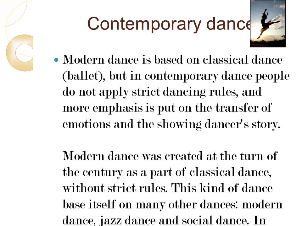 Contemporary dance Modern dance is based on classical dance (ballet), but in contemporary dance people do not apply strict dancing rules, and more emp
